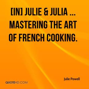 Julie Powell  - [In] Julie & Julia ... Mastering the Art of French Cooking.