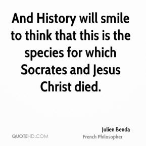 Julien Benda - And History will smile to think that this is the species for which Socrates and Jesus Christ died.