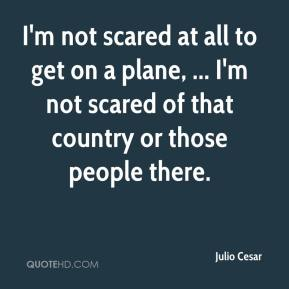 Julio Cesar  - I'm not scared at all to get on a plane, ... I'm not scared of that country or those people there.