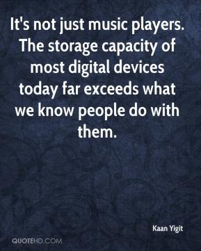 Kaan Yigit  - It's not just music players. The storage capacity of most digital devices today far exceeds what we know people do with them.