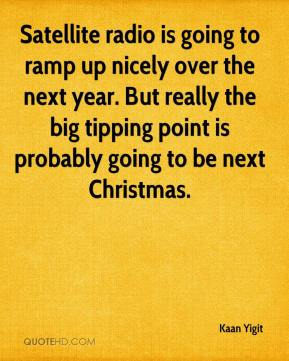 Kaan Yigit  - Satellite radio is going to ramp up nicely over the next year. But really the big tipping point is probably going to be next Christmas.