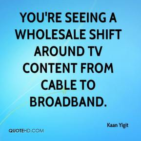 Kaan Yigit  - You're seeing a wholesale shift around TV content from cable to broadband.