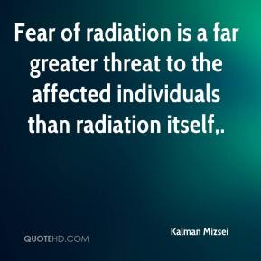 Kalman Mizsei  - Fear of radiation is a far greater threat to the affected individuals than radiation itself.