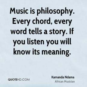 Music is philosophy. Every chord, every word tells a story. If you listen you will know its meaning.