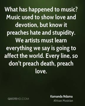 What has happened to music? Music used to show love and devotion, but know it preaches hate and stupidity. We artists must learn everything we say is going to affect the world. Every line, so don't preach death, preach love.