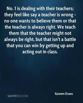 Kareem Evans  - No. 1 is dealing with their teachers; they feel like say a teacher is wrong - no one wants to believe them or that the teacher is always right. We teach them that the teacher might not always be right, but that isn't a battle that you can win by getting up and acting out in class.
