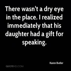 Karen Butler  - There wasn't a dry eye in the place. I realized immediately that his daughter had a gift for speaking.
