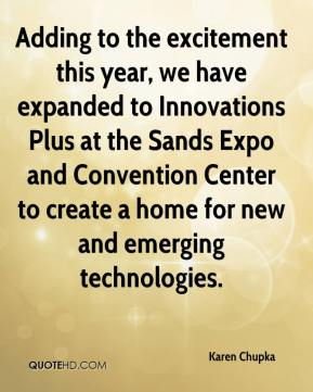 Karen Chupka  - Adding to the excitement this year, we have expanded to Innovations Plus at the Sands Expo and Convention Center to create a home for new and emerging technologies.