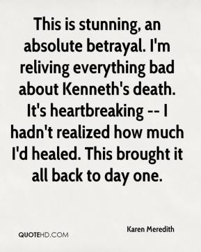 Karen Meredith  - This is stunning, an absolute betrayal. I'm reliving everything bad about Kenneth's death. It's heartbreaking -- I hadn't realized how much I'd healed. This brought it all back to day one.