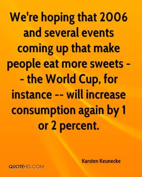 Karsten Keunecke  - We're hoping that 2006 and several events coming up that make people eat more sweets -- the World Cup, for instance -- will increase consumption again by 1 or 2 percent.