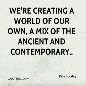 Kate Buckley  - We're creating a world of our own, a mix of the ancient and contemporary.