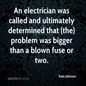 Kate Johnson  - An electrician was called and ultimately determined that (the) problem was bigger than a blown fuse or two.
