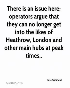 Kate Sarsfield  - There is an issue here; operators argue that they can no longer get into the likes of Heathrow, London and other main hubs at peak times.