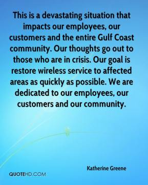 Katherine Greene  - This is a devastating situation that impacts our employees, our customers and the entire Gulf Coast community. Our thoughts go out to those who are in crisis. Our goal is restore wireless service to affected areas as quickly as possible. We are dedicated to our employees, our customers and our community.