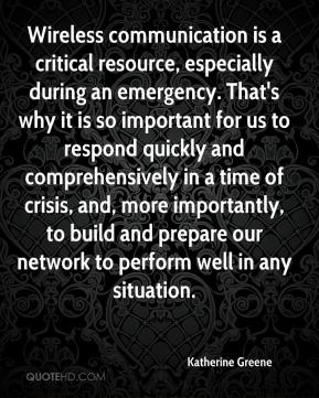 Katherine Greene  - Wireless communication is a critical resource, especially during an emergency. That's why it is so important for us to respond quickly and comprehensively in a time of crisis, and, more importantly, to build and prepare our network to perform well in any situation.