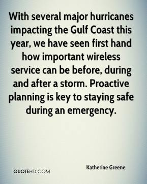 Katherine Greene  - With several major hurricanes impacting the Gulf Coast this year, we have seen first hand how important wireless service can be before, during and after a storm. Proactive planning is key to staying safe during an emergency.