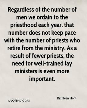 Kathleen Hohl  - Regardless of the number of men we ordain to the priesthood each year, that number does not keep pace with the number of priests who retire from the ministry. As a result of fewer priests, the need for well-trained lay ministers is even more important.