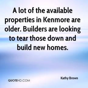 Kathy Brown  - A lot of the available properties in Kenmore are older. Builders are looking to tear those down and build new homes.