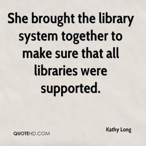 Kathy Long  - She brought the library system together to make sure that all libraries were supported.