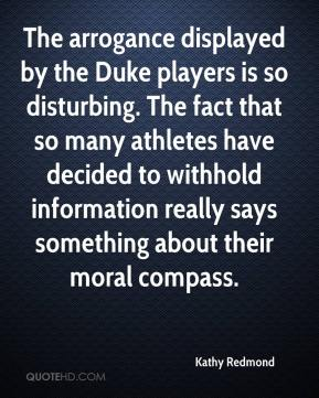 Kathy Redmond  - The arrogance displayed by the Duke players is so disturbing. The fact that so many athletes have decided to withhold information really says something about their moral compass.