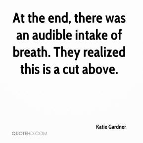 Katie Gardner  - At the end, there was an audible intake of breath. They realized this is a cut above.