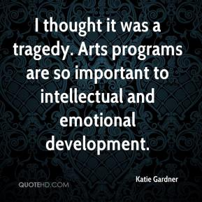 Katie Gardner  - I thought it was a tragedy. Arts programs are so important to intellectual and emotional development.