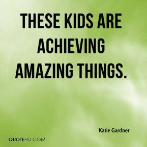 Katie Gardner  - These kids are achieving amazing things.