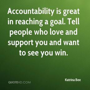 Katrina Bee  - Accountability is great in reaching a goal. Tell people who love and support you and want to see you win.