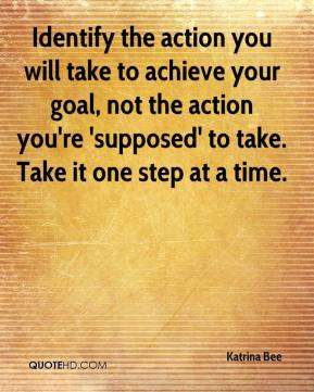 Katrina Bee  - Identify the action you will take to achieve your goal, not the action you're 'supposed' to take. Take it one step at a time.
