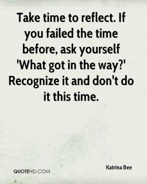 Katrina Bee  - Take time to reflect. If you failed the time before, ask yourself 'What got in the way?' Recognize it and don't do it this time.
