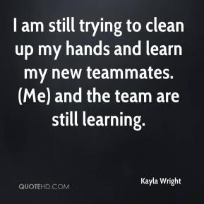 Kayla Wright  - I am still trying to clean up my hands and learn my new teammates. (Me) and the team are still learning.