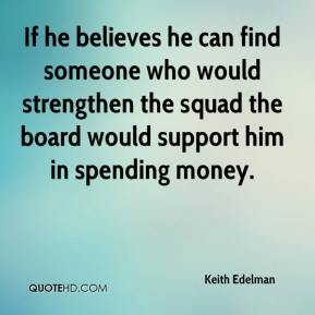 Keith Edelman  - If he believes he can find someone who would strengthen the squad the board would support him in spending money.