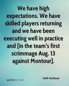 Keith Hartbauer  - We have high expectations. We have skilled players returning and we have been executing well in practice and [in the team's first scrimmage Aug. 13 against Montour].