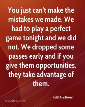 Keith Hartbauer  - You just can't make the mistakes we made. We had to play a perfect game tonight and we did not. We dropped some passes early and if you give them opportunities, they take advantage of them.