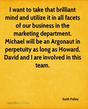 Keith Pelley  - I want to take that brilliant mind and utilize it in all facets of our business in the marketing department. Michael will be an Argonaut in perpetuity as long as Howard, David and I are involved in this team.