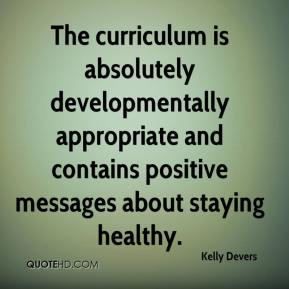 Kelly Devers  - The curriculum is absolutely developmentally appropriate and contains positive messages about staying healthy.