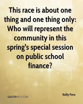 Kelly Fero  - This race is about one thing and one thing only: Who will represent the community in this spring's special session on public school finance?