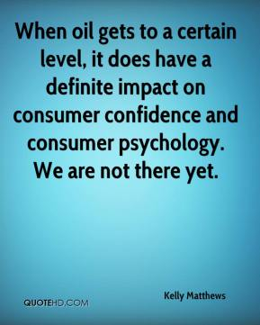 Kelly Matthews  - When oil gets to a certain level, it does have a definite impact on consumer confidence and consumer psychology. We are not there yet.