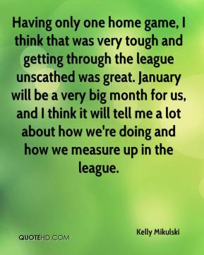Kelly Mikulski  - Having only one home game, I think that was very tough and getting through the league unscathed was great. January will be a very big month for us, and I think it will tell me a lot about how we're doing and how we measure up in the league.