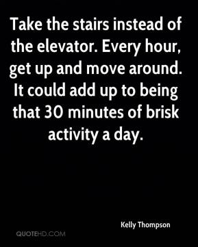 Kelly Thompson  - Take the stairs instead of the elevator. Every hour, get up and move around. It could add up to being that 30 minutes of brisk activity a day.