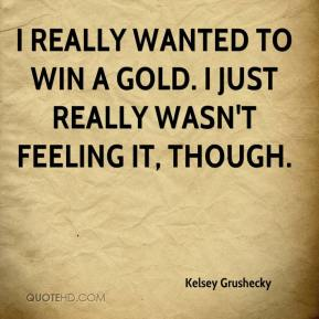 Kelsey Grushecky  - I really wanted to win a gold. I just really wasn't feeling it, though.