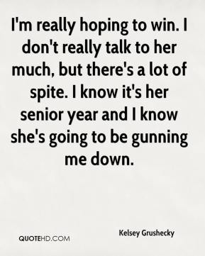 Kelsey Grushecky  - I'm really hoping to win. I don't really talk to her much, but there's a lot of spite. I know it's her senior year and I know she's going to be gunning me down.