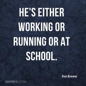Ken Brewer  - He's either working or running or at school.