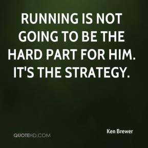 Ken Brewer  - Running is not going to be the hard part for him. It's the strategy.