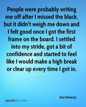 Ken Doherty  - People were probably writing me off after I missed the black, but it didn't weigh me down and I felt good once I got the first frame on the board. I settled into my stride, got a bit of confidence and started to feel like I would make a high break or clear up every time I got in.