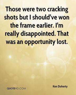 Ken Doherty  - Those were two cracking shots but I should've won the frame earlier. I'm really disappointed. That was an opportunity lost.