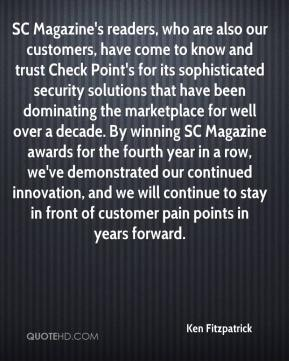 Ken Fitzpatrick  - SC Magazine's readers, who are also our customers, have come to know and trust Check Point's for its sophisticated security solutions that have been dominating the marketplace for well over a decade. By winning SC Magazine awards for the fourth year in a row, we've demonstrated our continued innovation, and we will continue to stay in front of customer pain points in years forward.