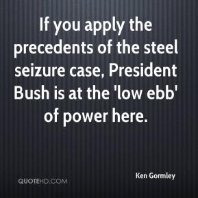 Ken Gormley  - If you apply the precedents of the steel seizure case, President Bush is at the 'low ebb' of power here.