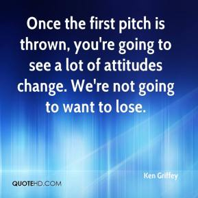 Ken Griffey  - Once the first pitch is thrown, you're going to see a lot of attitudes change. We're not going to want to lose.