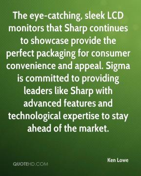 Ken Lowe  - The eye-catching, sleek LCD monitors that Sharp continues to showcase provide the perfect packaging for consumer convenience and appeal. Sigma is committed to providing leaders like Sharp with advanced features and technological expertise to stay ahead of the market.
